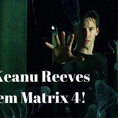 MATRIX 4: Keanu Reeves confirmado! NÃO VAI TER GOLPE!